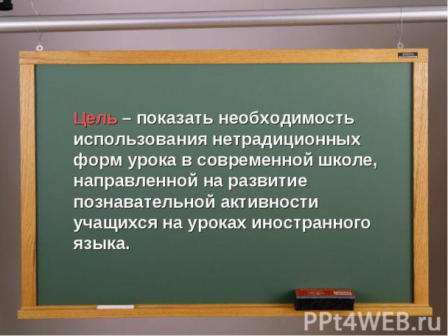 Цель – показать необходимость использования нетрадиционных форм урока в современной школе, направленной на развитие познавательной активности учащихся на уроках иностранного языка.