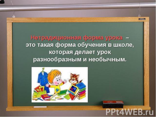 Нетрадиционная форма урока – это такая форма обучения в школе, которая делает урок разнообразным и необычным.