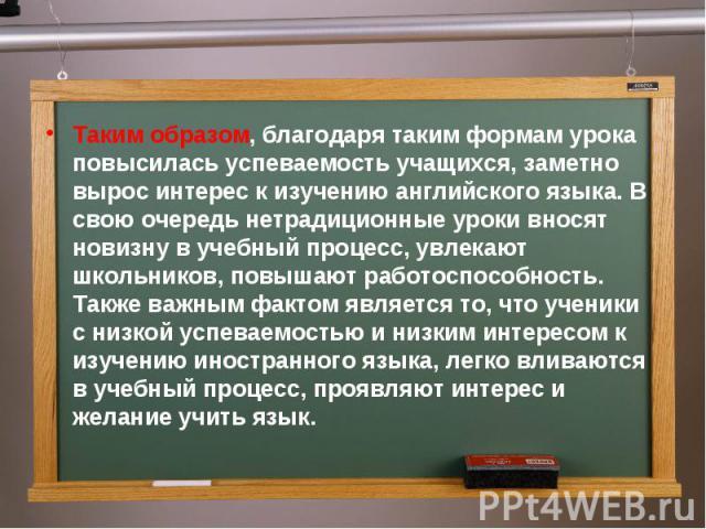 Таким образом, благодаря таким формам урока повысилась успеваемость учащихся, заметно вырос интерес к изучению английского языка. В свою очередь нетрадиционные уроки вносят новизну в учебный процесс, увлекают школьников, повышают работоспособность. …