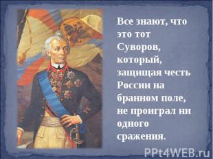 Все знают, что это тот Суворов, который, защищая честь России на бранном поле, н