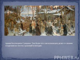 Армия боготворила Суворова. Тем более что сам полководец делил со своими солдата