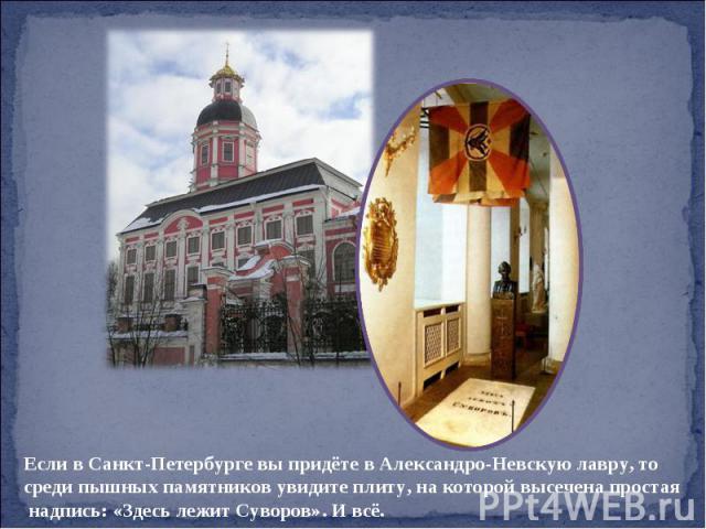 Если в Санкт-Петербурге вы придёте в Александро-Невскую лавру, то среди пышных памятников увидите плиту, на которой высечена простая надпись: «Здесь лежит Суворов». И всё.