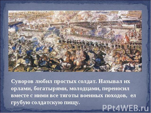 Суворов любил простых солдат. Называл их орлами, богатырями, молодцами, переносил вместе с ними все тяготы военных походов, ел грубую солдатскую пищу.