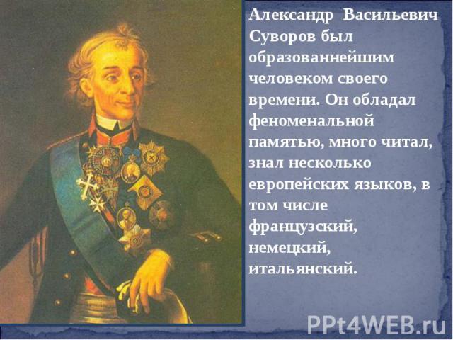Александр Васильевич Суворов был образованнейшим человеком своего времени. Он обладал феноменальной памятью, много читал, знал несколько европейских языков, в том числе французский, немецкий, итальянский.