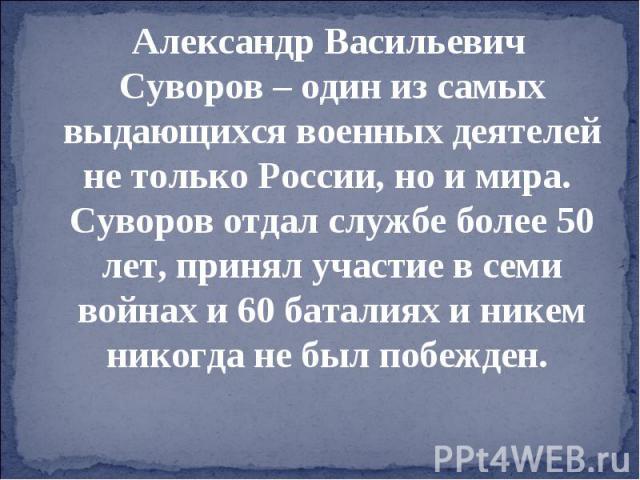 Александр Васильевич Суворов – один из самых выдающихся военных деятелей не только России, но и мира. Суворов отдал службе более 50 лет, принял участие в семи войнах и 60 баталиях и никем никогда не был побежден.