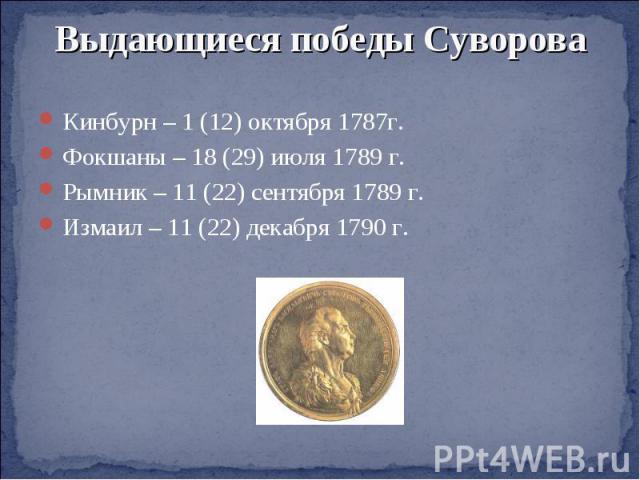 Выдающиеся победы СувороваКинбурн – 1 (12) октября 1787г.Фокшаны – 18 (29) июля 1789 г.Рымник – 11 (22) сентября 1789 г.Измаил – 11 (22) декабря 1790 г.