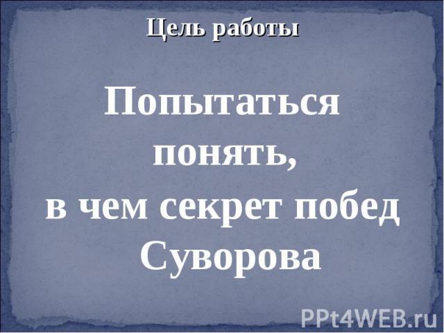 Цель работыПопытаться понять, в чем секрет побед Суворова