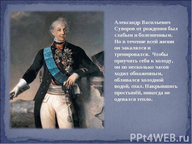 Александр Васильевич Суворов от рождения был слабым и болезненным. Но в течение всей жизни он закалялся и тренировался. Чтобы приучить себя к холоду, он по несколько часов ходил обнаженным, обливался холодной водой, спал. Накрывшись простынёй, никог…