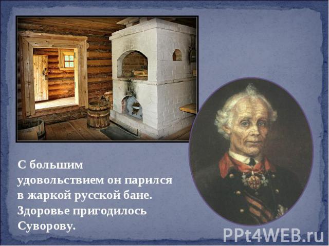 С большим удовольствием он парился в жаркой русской бане. Здоровье пригодилось Суворову.