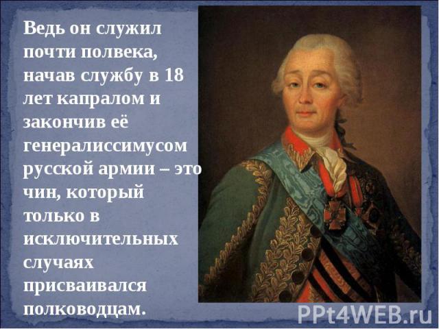 Ведь он служил почти полвека, начав службу в 18 лет капралом и закончив её генералиссимусом русской армии – это чин, который только в исключительных случаях присваивался полководцам.