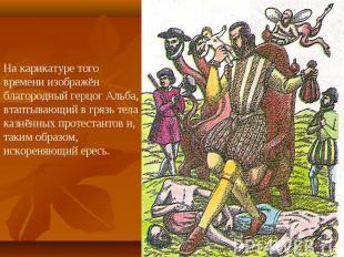 На карикатуре того времени изображён благородный герцог Альба, втаптывающий в гр