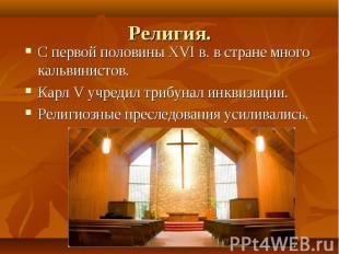 Религия.С первой половины XVI в. в стране много кальвинистов.Карл V учредил триб