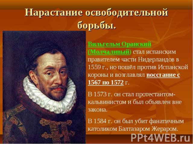 Нарастание освободительной борьбы.Вильгельм Оранский (Молчаливый) стал испанским правителем части Нидерландов в 1559 г., но пошёл против Испанской короны и возглавлял восстание с 1567 по 1572 г.В 1573 г. он стал протестантом-кальвинистом и был объяв…