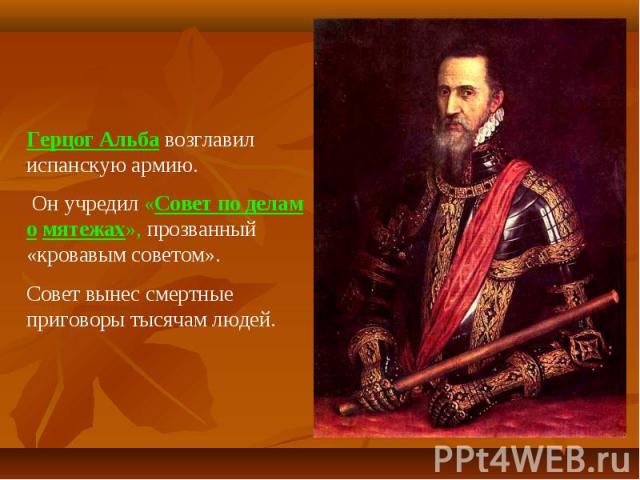 Герцог Альба возглавил испанскую армию. Он учредил «Совет по делам о мятежах», прозванный «кровавым советом».Совет вынес смертные приговоры тысячам людей.