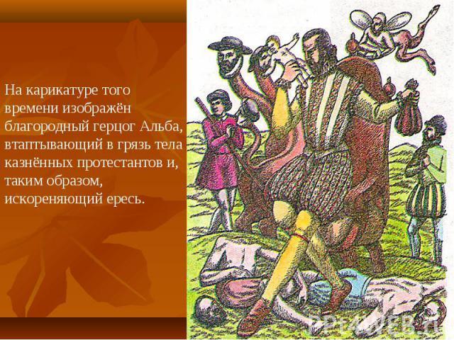На карикатуре того времени изображён благородный герцог Альба, втаптывающий в грязь тела казнённых протестантов и, таким образом, искореняющий ересь.