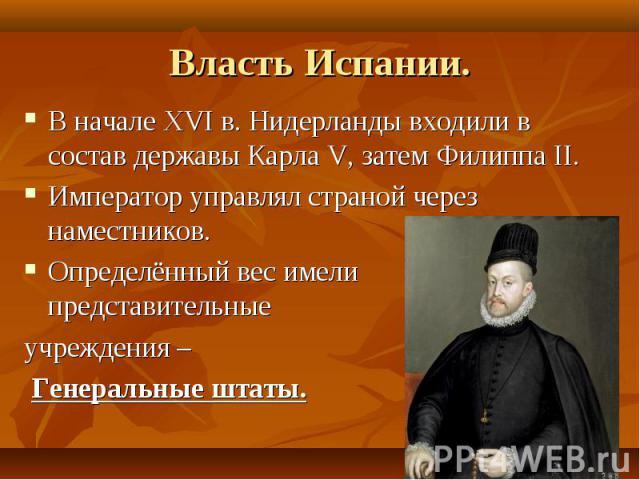 Власть Испании.В начале XVI в. Нидерланды входили в состав державы Карла V, затем Филиппа II.Император управлял страной через наместников.Определённый вес имели представительные учреждения – Генеральные штаты.