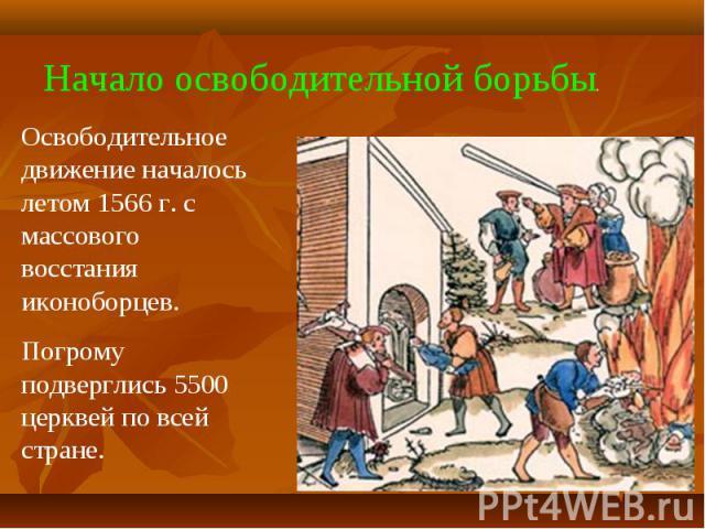 Начало освободительной борьбы.Освободительное движение началось летом 1566 г. с массового восстания иконоборцев.Погрому подверглись 5500 церквей по всей стране.