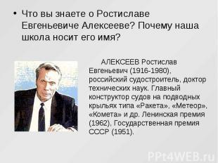 Что вы знаете о Ростиславе Евгеньевиче Алексееве? Почему наша школа носит его им