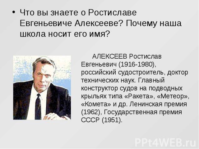 Что вы знаете о Ростиславе Евгеньевиче Алексееве? Почему наша школа носит его имя? АЛЕКСЕЕВ Ростислав Евгеньевич (1916-1980), российский судостроитель, доктор технических наук. Главный конструктор судов на подводных крыльях типа «Ракета», «Метеор», …