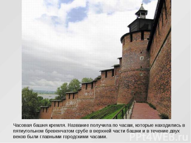 Часовая башня кремля.Название получилапо часам, которые находились в пятиугольном бревенчатом срубе в верхней части башни и в течение двух веков были главными городскими часами.