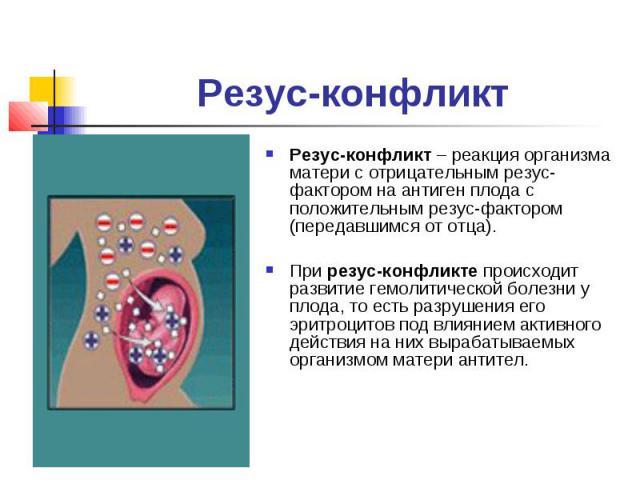 Резус-конфликтРезус-конфликт – реакция организма матери с отрицательным резус-фактором на антиген плода с положительным резус-фактором (передавшимся от отца).При резус-конфликте происходит развитие гемолитической болезни у плода, то есть разрушения …