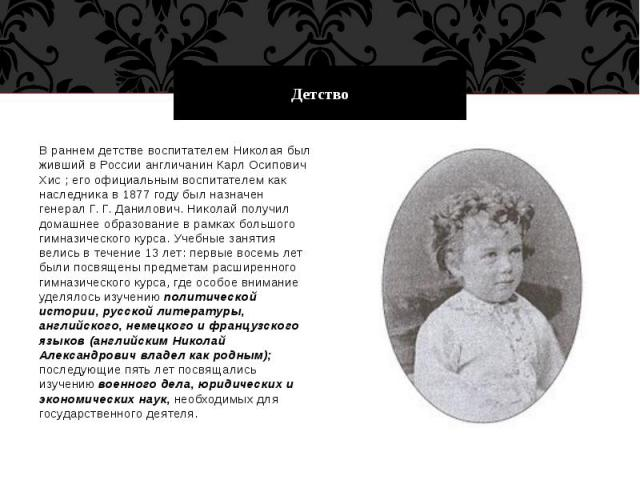 Детство В раннем детстве воспитателем Николая был живший в России англичанин Карл Осипович Хис ; его официальным воспитателем как наследника в 1877 году был назначен генерал Г. Г. Данилович. Николай получил домашнее образование в рамках большого гим…