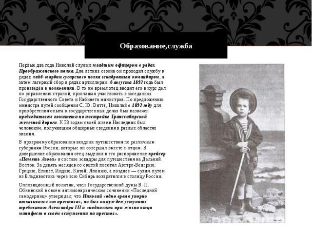 Образование,службаПервые два года Николай служил младшим офицером в рядах Преображенского полка. Два летних сезона он проходил службу в рядах лейб-гвардии гусарского полка эскадронным командиром, а затем лагерный сбор в рядах артиллерии. 6 августа 1…