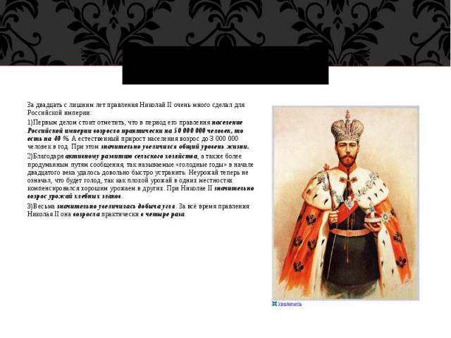 За двадцать с лишним лет правления Николай II очень много сделал для Российской империи:1)Первым делом стоит отметить, что в период его правления население Российской империи возросло практически на 50 000 000 человек, то есть на 40 %. А естественны…