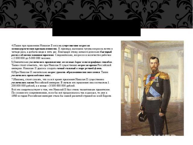 4)Также при правлении Николая II весьма существенно возросла металлургическая промышленность. К примеру, выплавка чугуна возросла почти в четыре раза, а добыча меди в пять раз. Благодаря этому, начался довольно быстрый рост в области машиностроения.…