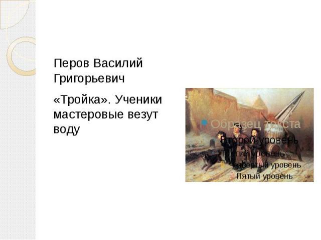 Перов Василий Григорьевич«Тройка». Ученики мастеровые везут воду
