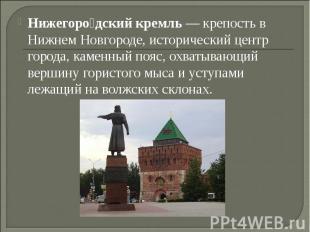 Нижегородский кремль— крепость в Нижнем Новгороде, исторический центр города, к
