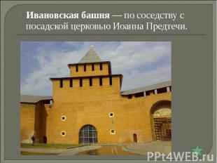 Ивановская башня— по соседству с посадской церковью Иоанна Предтечи.