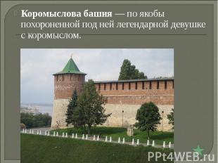 Коромыслова башня— по якобы похороненной под ней легендарной девушке с коромысл