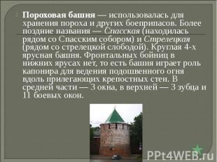 Пороховая башня— использовалась для хранения пороха и других боеприпасов. Более