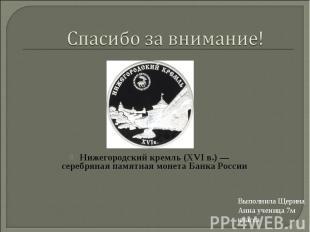 Спасибо за внимание!Нижегородский кремль (XVIв.)— серебряная памятная монета Б