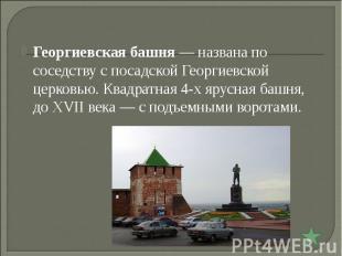 Георгиевская башня— названа по соседству с посадской Георгиевской церковью. Ква