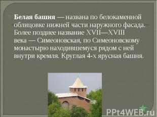 Белая башня— названа по белокаменной облицовке нижней части наружного фасада. Б