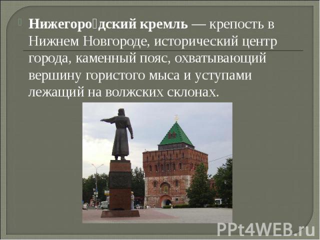Нижегородский кремль— крепость в Нижнем Новгороде, исторический центр города, каменный пояс, охватывающий вершину гористого мыса и уступами лежащий на волжских склонах.
