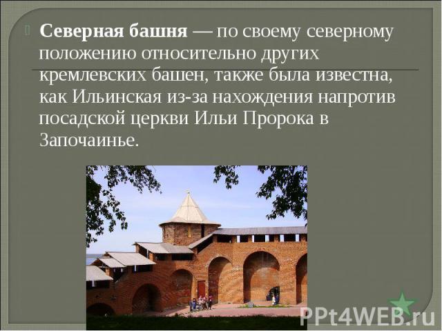 Северная башня— по своему северному положению относительно других кремлевских башен, также была известна, как Ильинская из-за нахождения напротив посадской церкви Ильи Пророка в Започаинье.