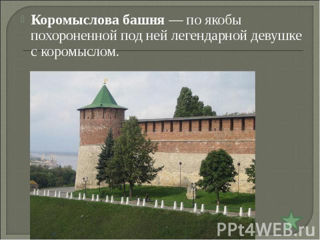 Коромыслова башня— по якобы похороненной под ней легендарной девушке с коромыслом.