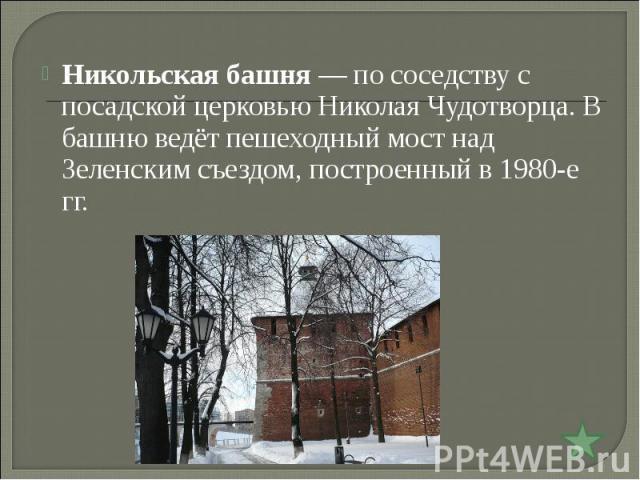 Никольская башня— по соседству с посадской церковью Николая Чудотворца. В башню ведёт пешеходный мост над Зеленским съездом, построенный в 1980-е гг.