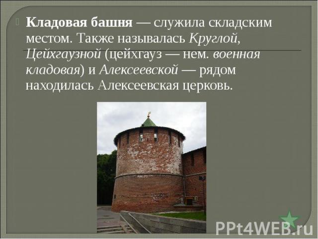 Кладовая башня— служила складским местом. Также называлась Круглой, Цейхгаузной (цейхгауз— нем.военная кладовая) и Алексеевской— рядом находилась Алексеевская церковь.