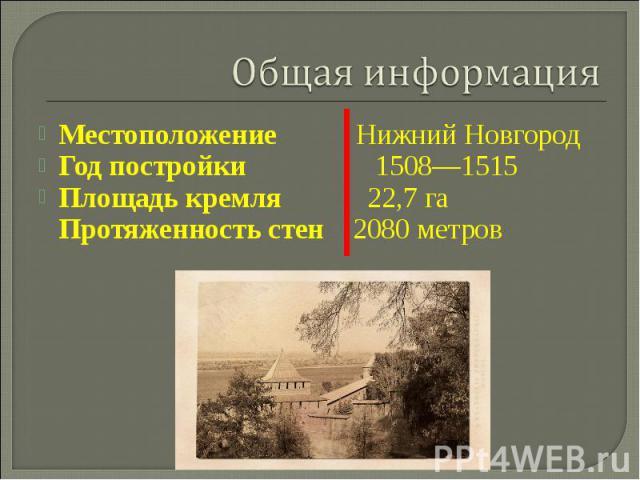 Общая информацияМестоположение Нижний НовгородГод постройки 1508—1515 Площадь кремля 22,7 га Протяженность стен 2080 метров