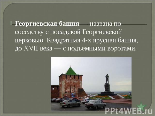 Георгиевская башня— названа по соседству с посадской Георгиевской церковью. Квадратная 4-х ярусная башня, до XVII века— с подъемными воротами.