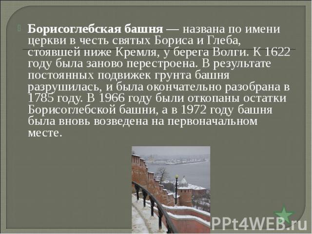 Борисоглебская башня— названа по имени церкви в честь святых Бориса и Глеба, стоявшей ниже Кремля, у берега Волги. К 1622 году была заново перестроена. В результате постоянных подвижек грунта башня разрушилась, и была окончательно разобрана в 1785 …