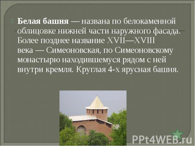 Белая башня— названа по белокаменной облицовке нижней части наружного фасада. Более позднее название XVII—XVIII века— Симеоновская, по Симеоновскому монастырю находившемуся рядом с ней внутри кремля. Круглая 4-х ярусная башня.