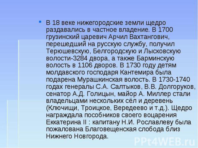 В 18 веке нижегородские земли щедро раздавались в частное владение. В 1700 грузинский царевич Арчил Вахтангович, перешедший на русскую службу, получил Терюшевскую, Белгородскую и Лысковскую волости-3284 двора, а также Барминскую волость в 1106 дворо…