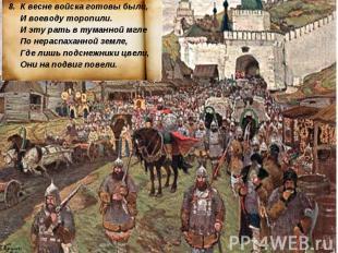 8. К весне войска готовы были, И воеводу торопили. И эту рать в туманной мгле По