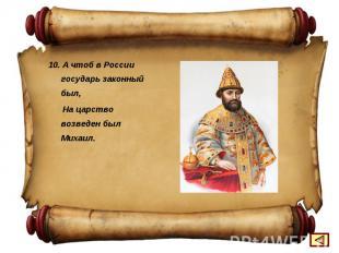 10. А чтоб в России государь законный был, На царство возведен был Михаил.