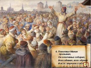 6. Поволжье Минин призывал, Он ополченье собирал, Всех одевал, всех обувал И все